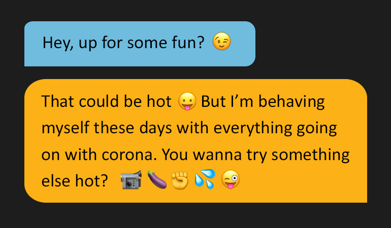 Two speech bubbles reading: 'Hey, up for some fun?' Followed by: ' That could be hot. But I'm behaving myself these days with everything going on with corona. You wanna try something else hot?